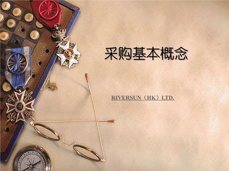 采购基本概念RIVERSUN(HK)LTD.第一篇:采购基本概念一、采购的概念1、狭义的采购。一手钱,一手货。2、广义的采购。易货贸易-物与物交换租赁贸易-支付租金二、采购的范围1、有形的物品原材料(直接材料、间接材料)设备及备品备件工加具及耗材劳动保护用品及办公用品2、无形劳务技术转让售前售后服务审计、咨询服务维修及其他劳务工程发包三、采购管理的原则-5R1、适当的供应商(RightSupplier)2、适当的质量(RightQuality)3、适当的时间(RightTime)4、适当的价格(Right