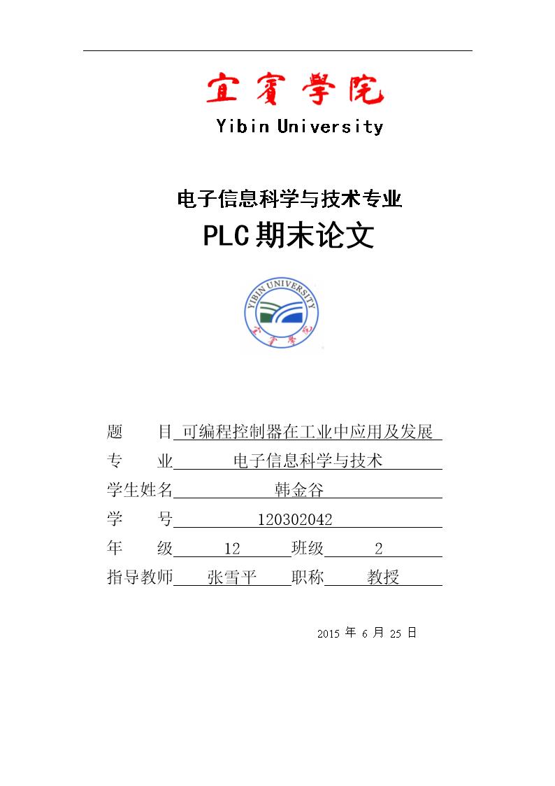 YibinUniversity电子信息科学与技术专业PLC期末论文题目可编程控制器在工业中应用及发展专业电子信息科学与技术学生姓名韩金谷学号120302042年级12班级2指导教师张雪平职称教授2015年6月25日 摘要可编程序控制器有一个产生、发展、完善不断提高的过程。文章详细阐述了PLC从1969年开发以来不断完善、提高并且迅速普及的过程,介绍了PLC使用的优点,在我国工业自动控制领域所处地位、在自动控制中所起的重大作用、我国纺织工业中使用现状、硬件及软件的发展和发展趋势,论述了我国在PLC等自动控制
