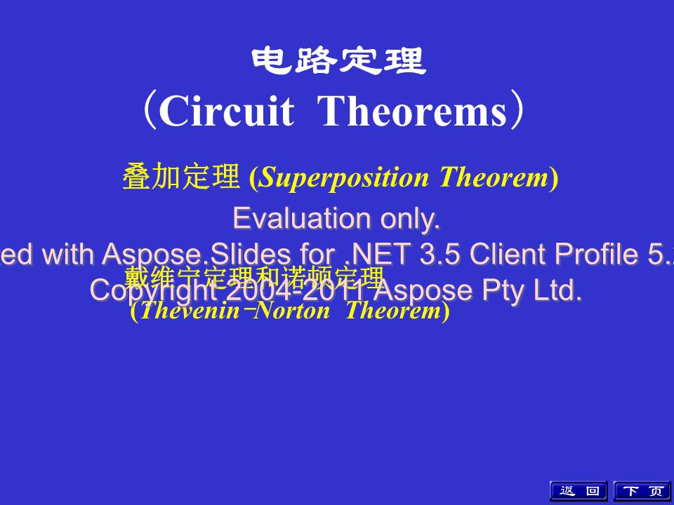 *电路定理(CircuitTheorems)叠加定理(SuperpositionTheorem)戴维宁定理和诺顿定理(Thevenin-NortonTheorem)下页返回Evaluationonly.CreatedwithAspose.Slidesfor.NET3.5ClientProfile5.2.0.0.Copyright2004-2011AsposePtyLtd.重点:掌握各定理的内容、适用范围及如何应用。下页上页返回Evaluationonly.